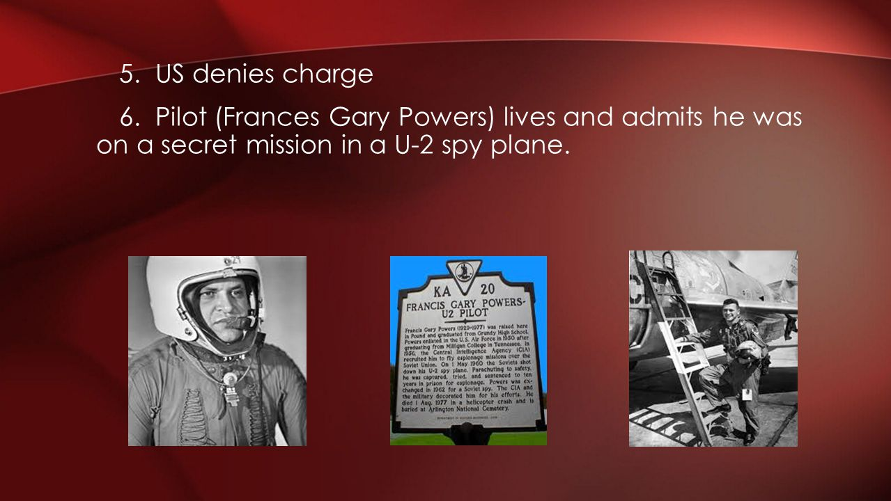 5. US denies charge 6. Pilot (Frances Gary Powers) lives and admits he was on a secret mission in a U-2 spy plane.