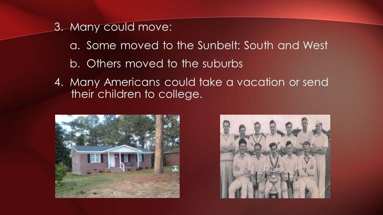 3. Many could move: a. Some moved to the Sunbelt: South and West b. Others moved to the suburbs 4. Many Americans could take a vacation or send their