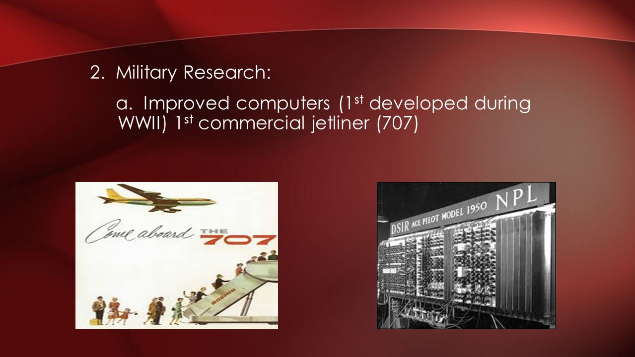 2. Military Research: a. Improved computers (1 st developed during WWII) 1 st commercial jetliner (707)