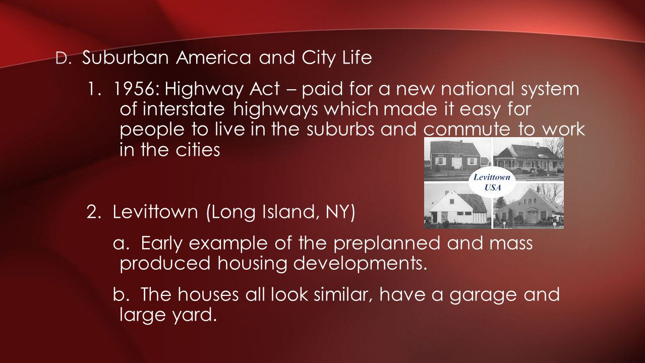D. Suburban America and City Life 1. 1956: Highway Act – paid for a new national system of interstate highways which made it easy for people to live i