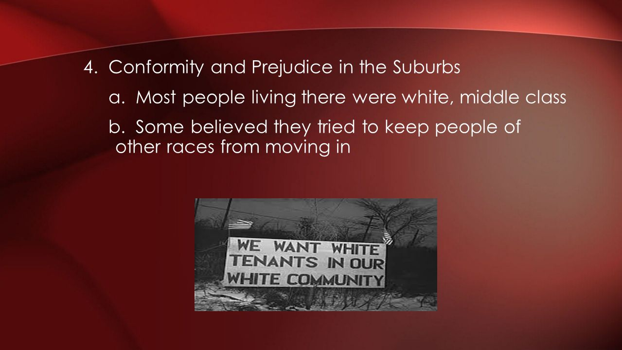 4. Conformity and Prejudice in the Suburbs a. Most people living there were white, middle class b. Some believed they tried to keep people of other ra