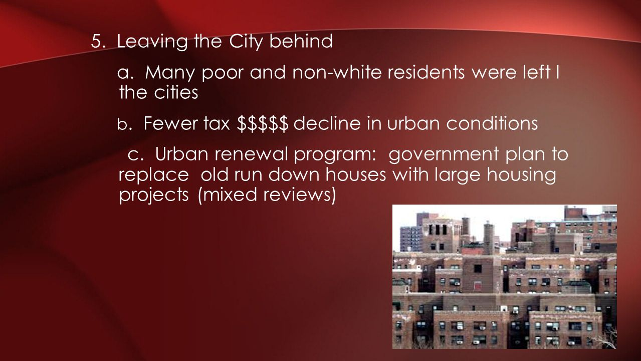 5. Leaving the City behind a. Many poor and non-white residents were left I the cities b. Fewer tax $$$$$ decline in urban conditions c. Urban renewal