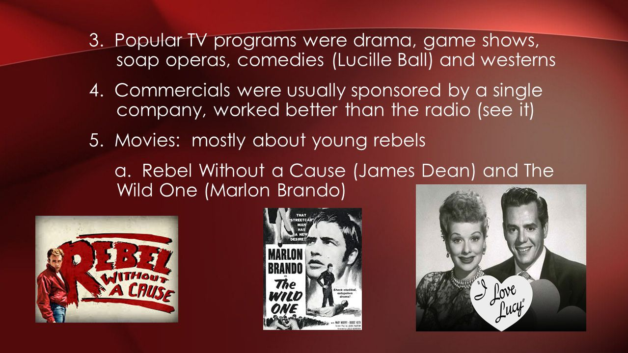 3. Popular TV programs were drama, game shows, soap operas, comedies (Lucille Ball) and westerns 4. Commercials were usually sponsored by a single com