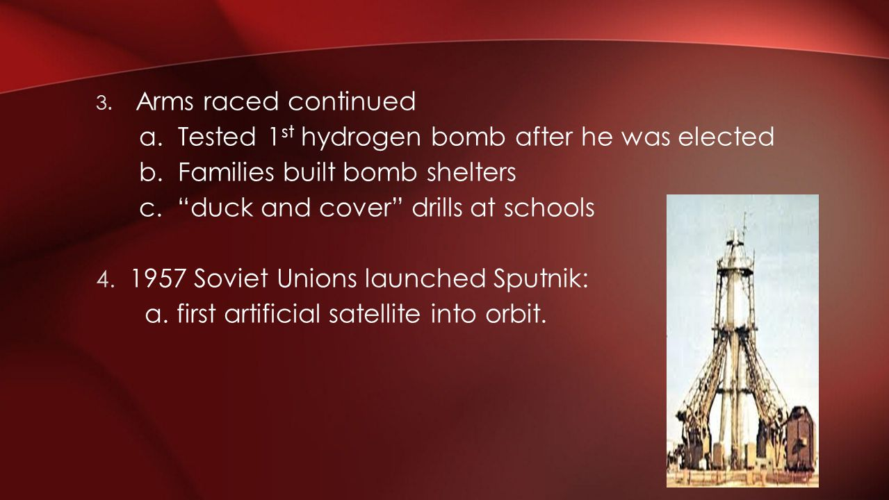 3. Arms raced continued a. Tested 1 st hydrogen bomb after he was elected b. Families built bomb shelters c. duck and cover drills at schools 4. 1957