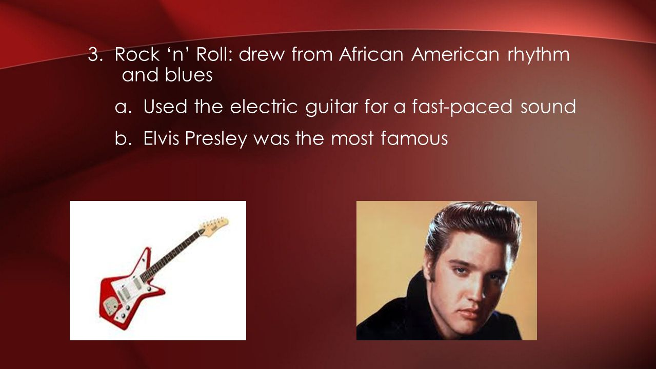 3. Rock n Roll: drew from African American rhythm and blues a. Used the electric guitar for a fast-paced sound b. Elvis Presley was the most famous