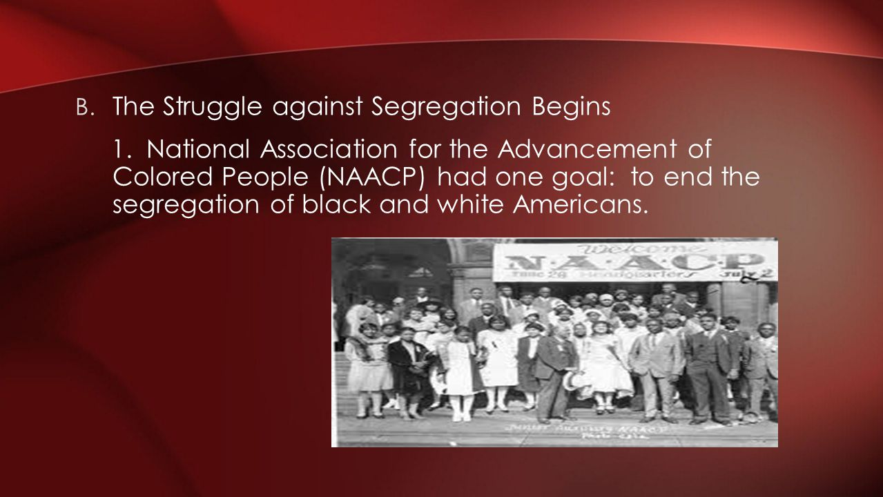 B. The Struggle against Segregation Begins 1. National Association for the Advancement of Colored People (NAACP) had one goal: to end the segregation