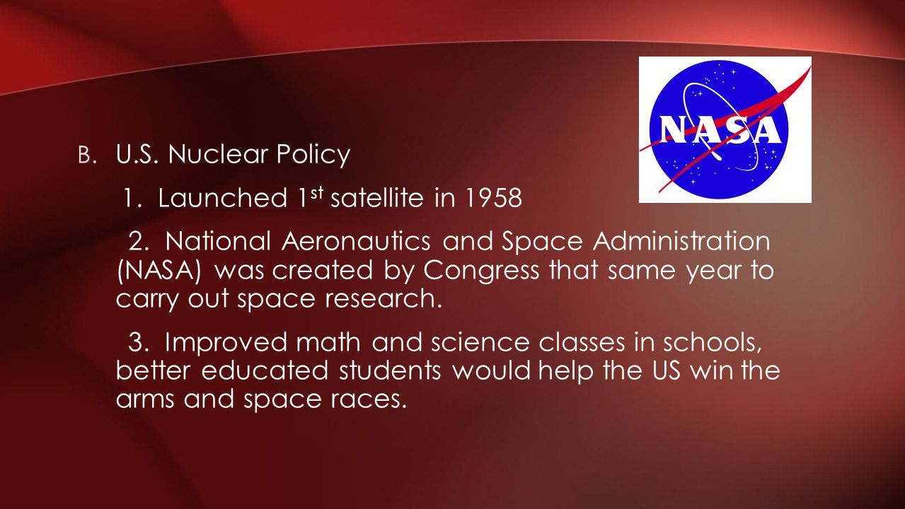 B. U.S. Nuclear Policy 1. Launched 1 st satellite in 1958 2. National Aeronautics and Space Administration (NASA) was created by Congress that same ye