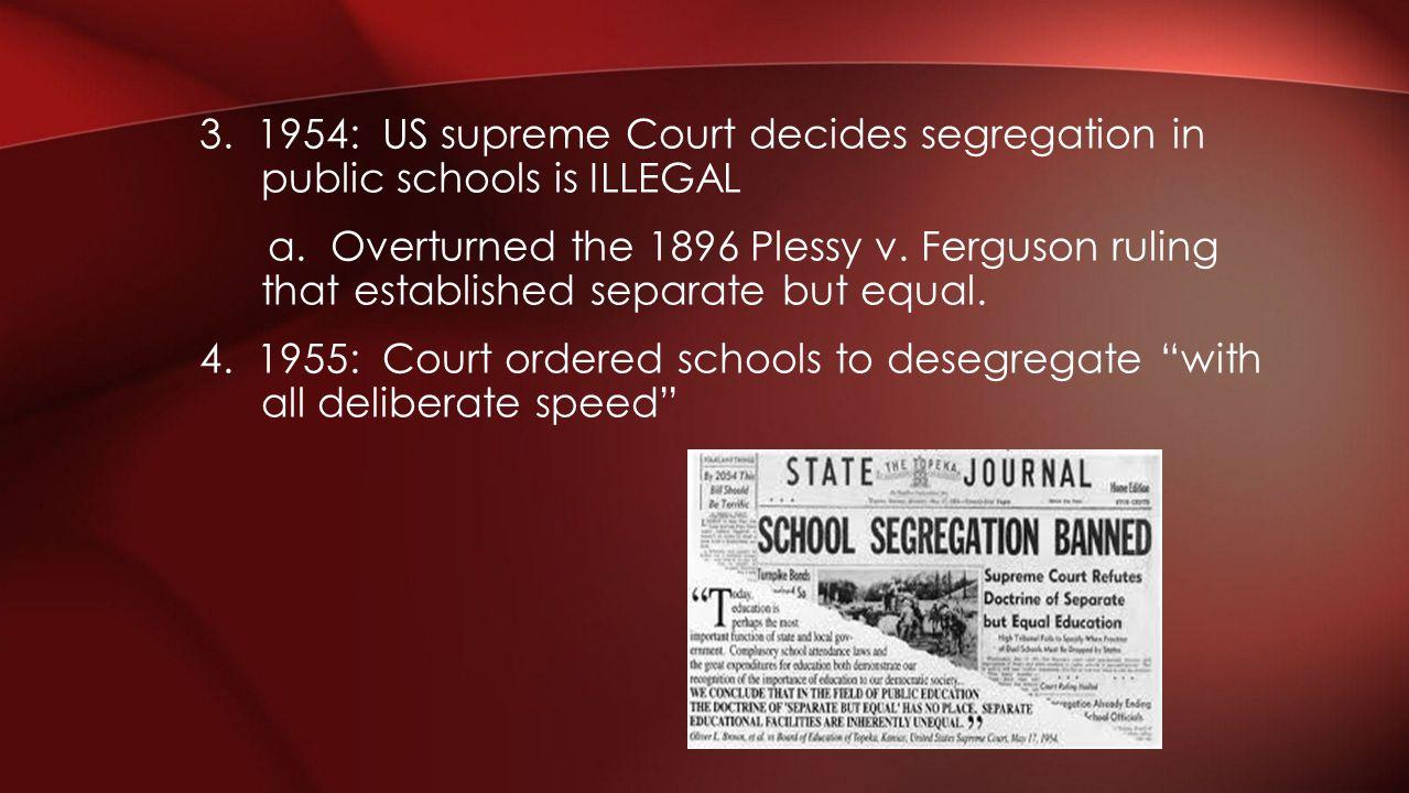 3. 1954: US supreme Court decides segregation in public schools is ILLEGAL a. Overturned the 1896 Plessy v. Ferguson ruling that established separate