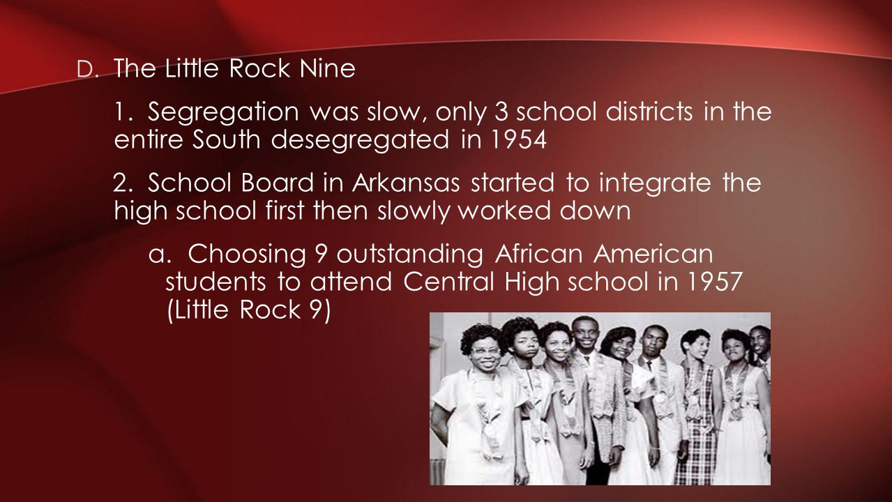 D. The Little Rock Nine 1. Segregation was slow, only 3 school districts in the entire South desegregated in 1954 2. School Board in Arkansas started