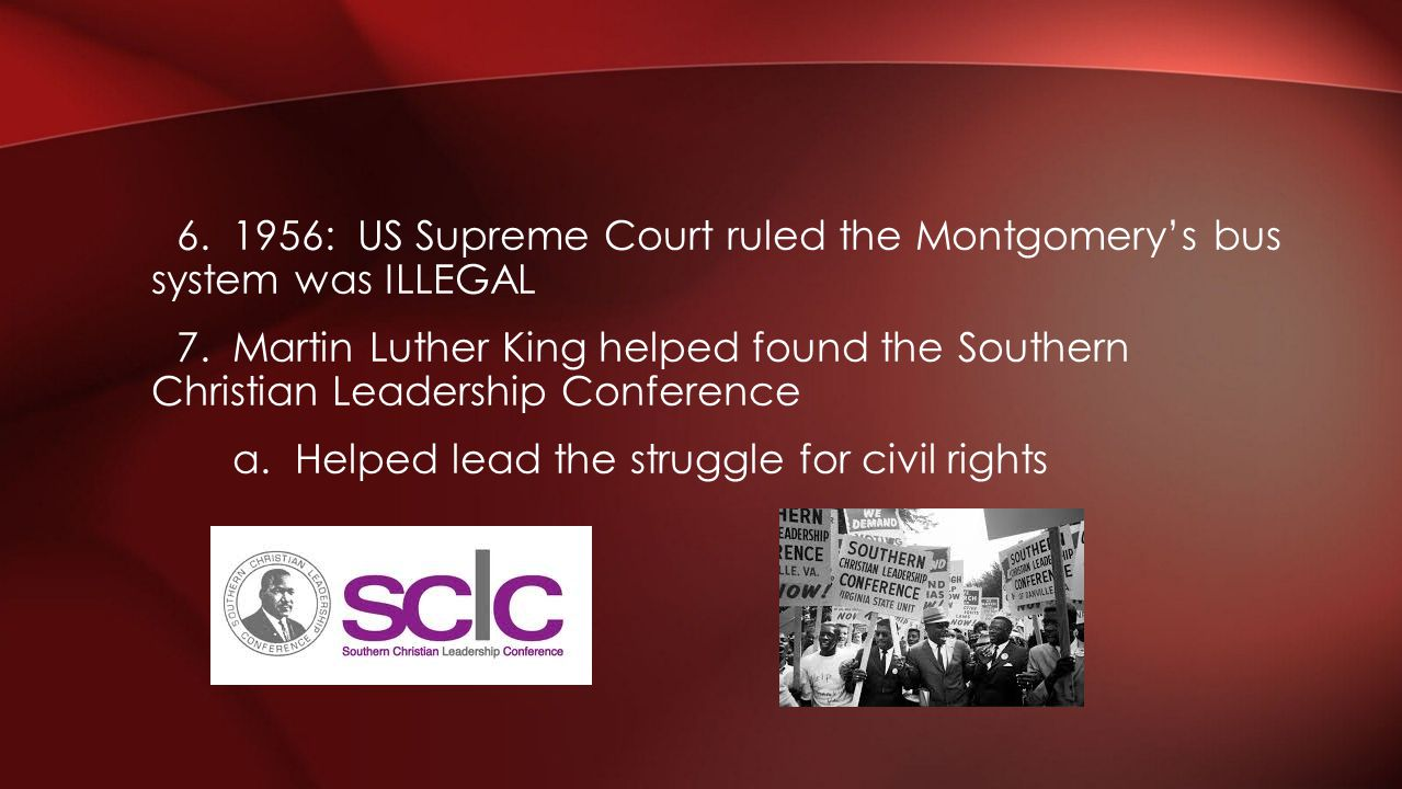 6. 1956: US Supreme Court ruled the Montgomerys bus system was ILLEGAL 7. Martin Luther King helped found the Southern Christian Leadership Conference