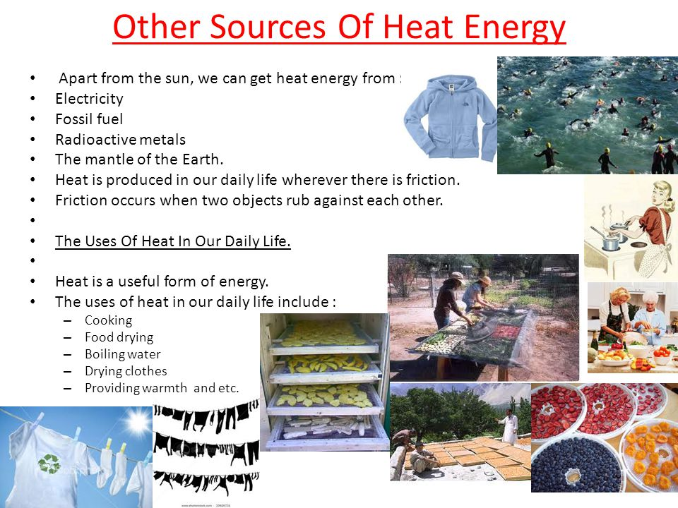 Other Sources Of Heat Energy Apart from the sun, we can get heat energy from : Electricity Fossil fuel Radioactive metals The mantle of the Earth. Hea
