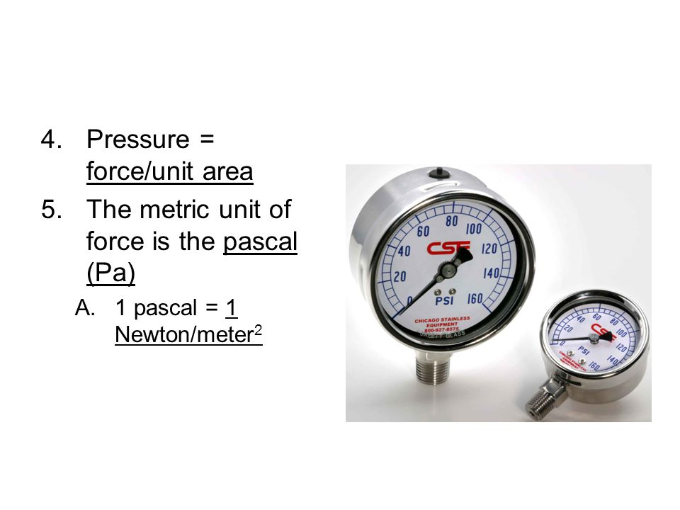4.Pressure = force/unit area 5.The metric unit of force is the pascal (Pa) A.1 pascal = 1 Newton/meter 2