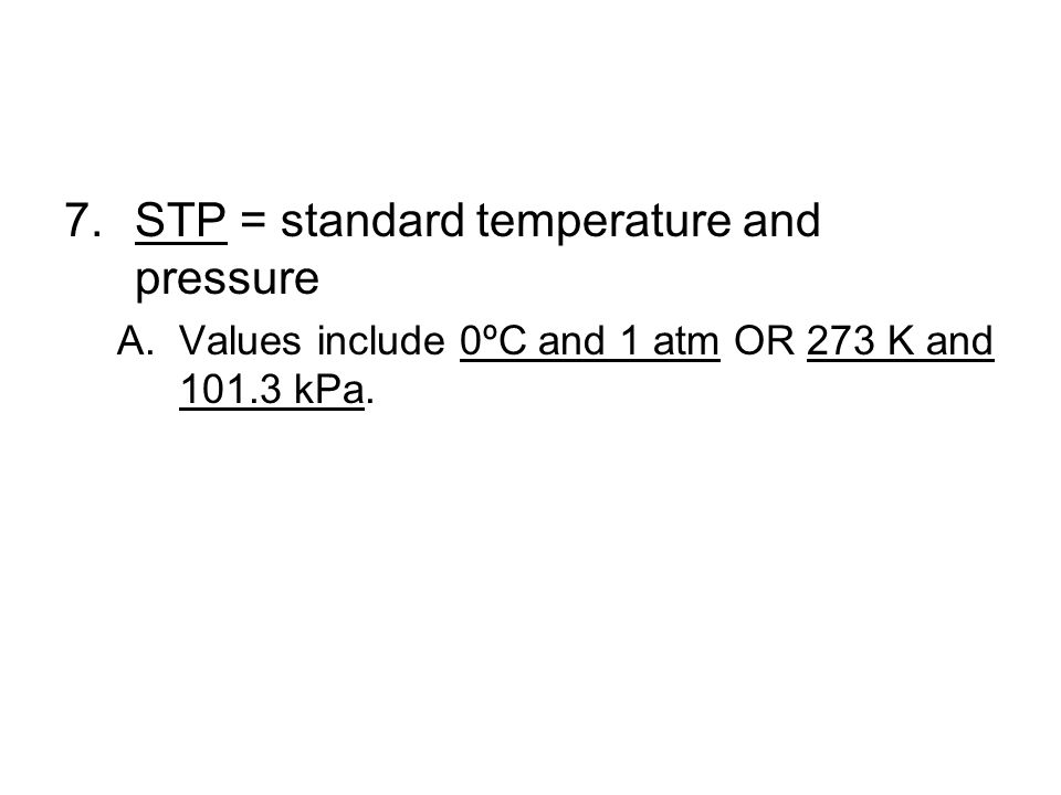 7.STP = standard temperature and pressure A.Values include 0ºC and 1 atm OR 273 K and 101.3 kPa.