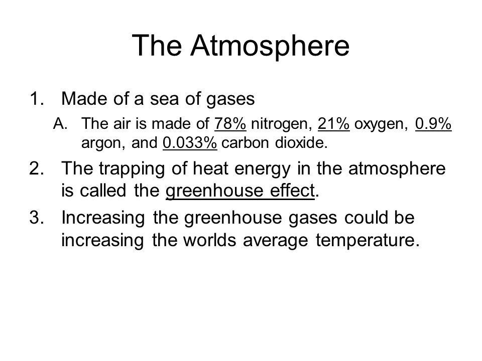 The Atmosphere 1.Made of a sea of gases A.The air is made of 78% nitrogen, 21% oxygen, 0.9% argon, and 0.033% carbon dioxide. 2.The trapping of heat e