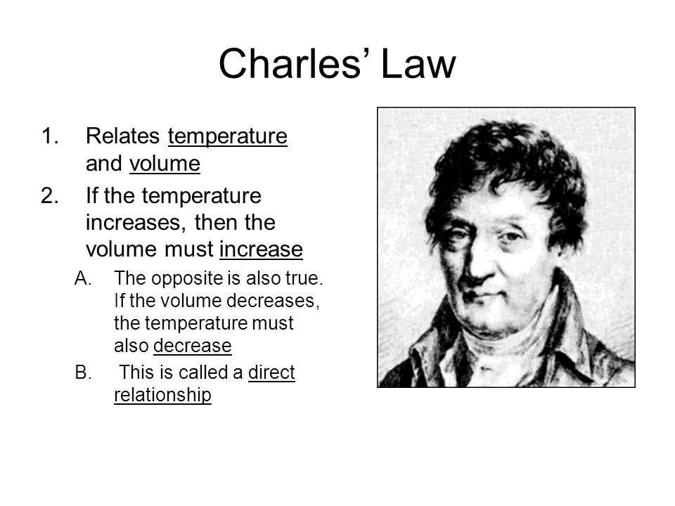 Charles Law 1.Relates temperature and volume 2.If the temperature increases, then the volume must increase A.The opposite is also true. If the volume