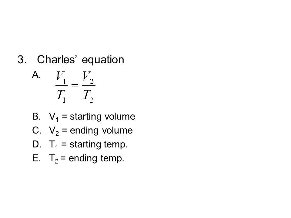 3.Charles equation A. B.V 1 = starting volume C.V 2 = ending volume D.T 1 = starting temp. E.T 2 = ending temp.