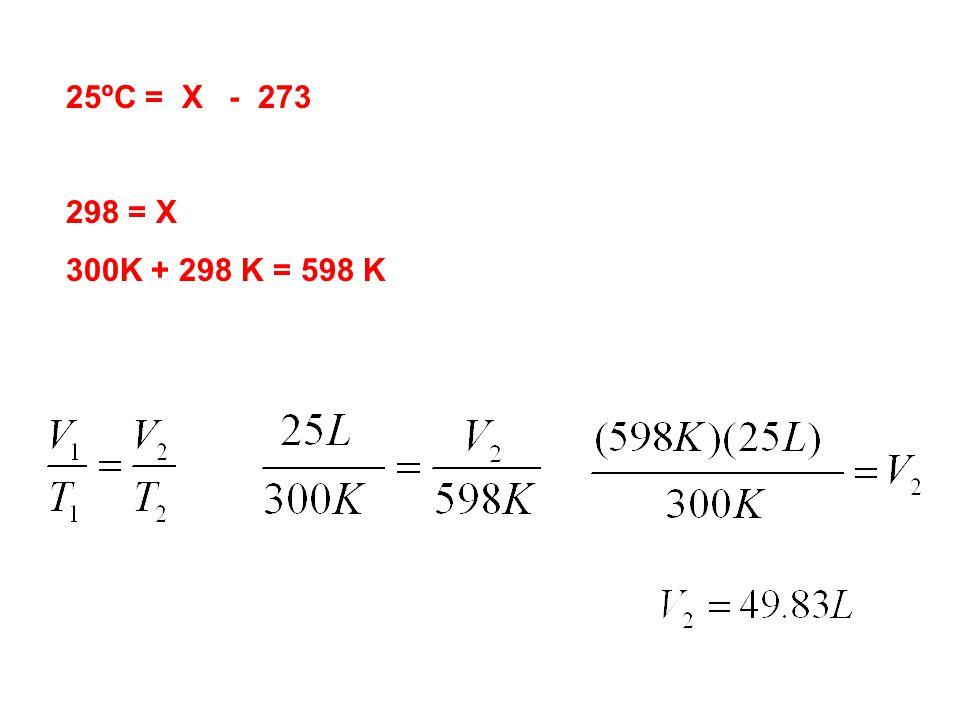 25ºC = X - 273 298 = X 300K + 298 K = 598 K