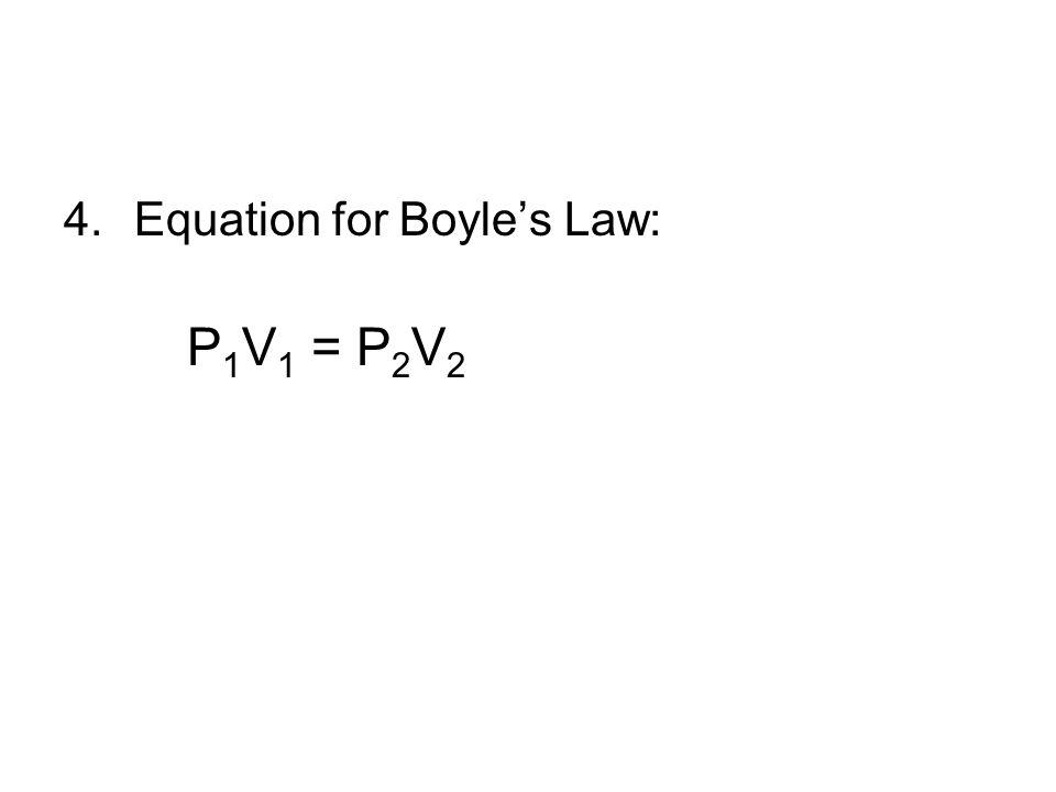 4.Equation for Boyles Law: P 1 V 1 = P 2 V 2