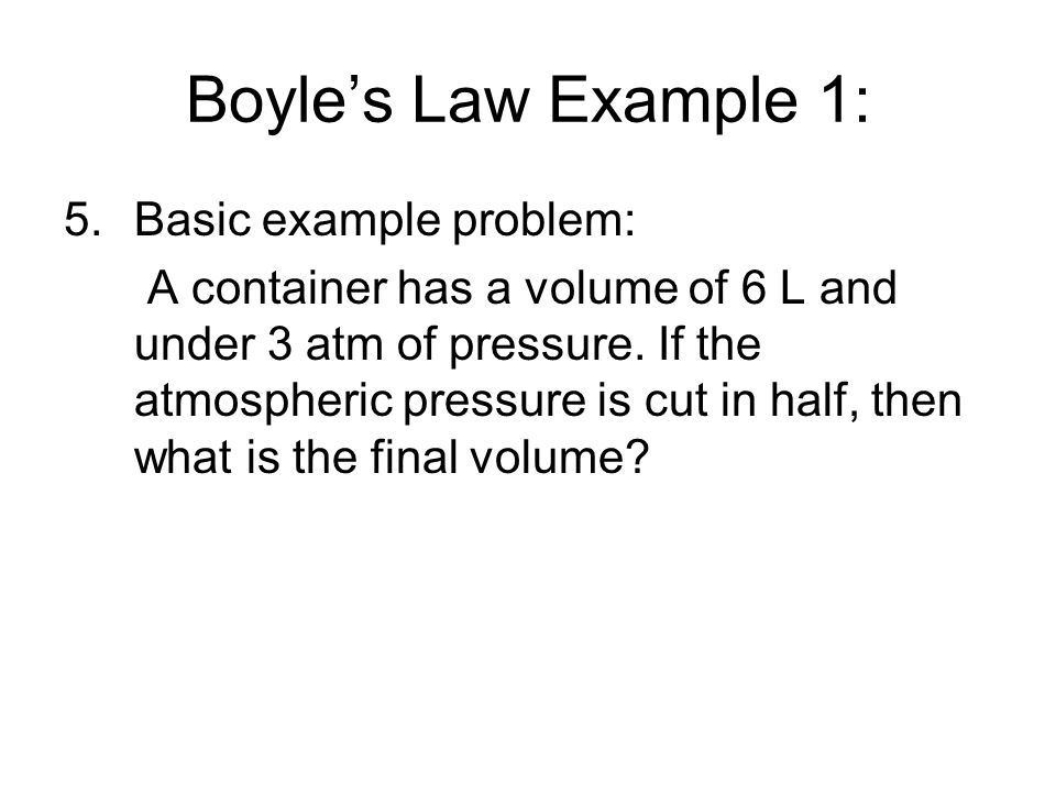 Boyles Law Example 1: 5.Basic example problem: A container has a volume of 6 L and under 3 atm of pressure. If the atmospheric pressure is cut in half