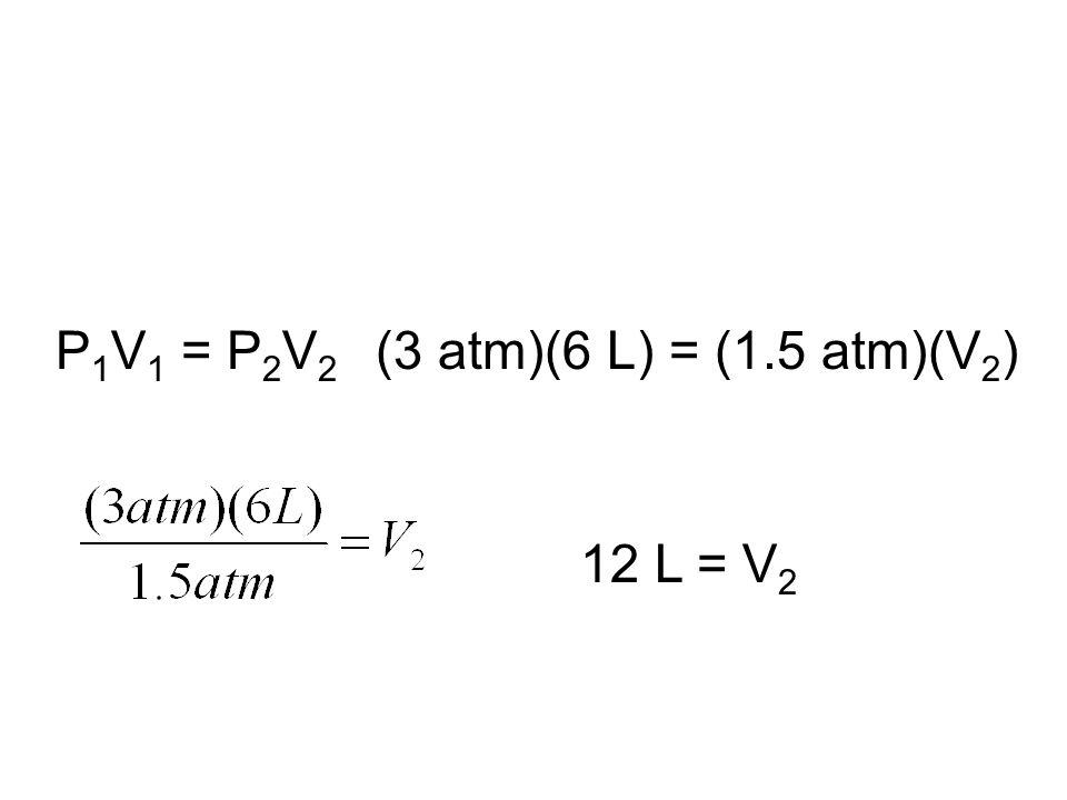P 1 V 1 = P 2 V 2 (3 atm)(6 L) = (1.5 atm)(V 2 ) 12 L = V 2