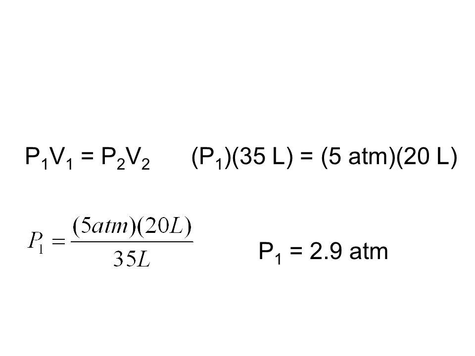 P 1 V 1 = P 2 V 2 (P 1 )(35 L) = (5 atm)(20 L) P 1 = 2.9 atm