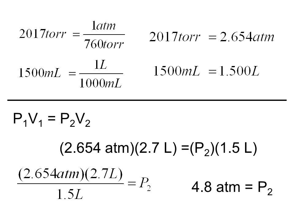 P 1 V 1 = P 2 V 2 (2.654 atm)(2.7 L) =(P 2 )(1.5 L) 4.8 atm = P 2