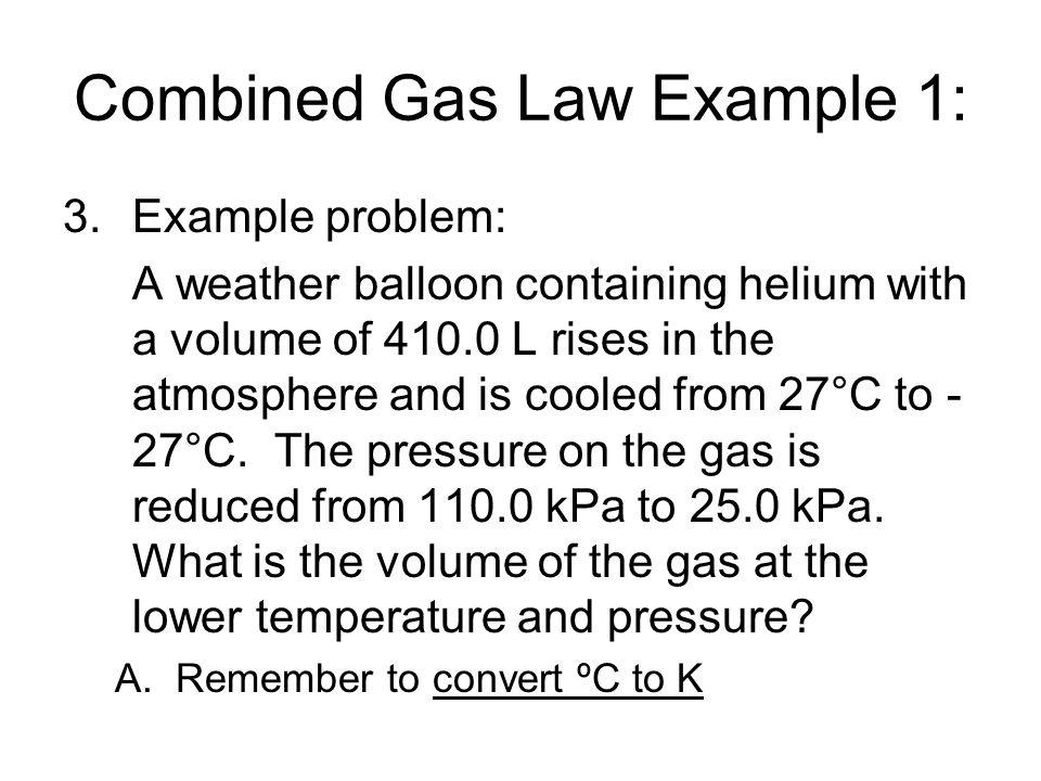 Combined Gas Law Example 1: 3.Example problem: A weather balloon containing helium with a volume of 410.0 L rises in the atmosphere and is cooled from