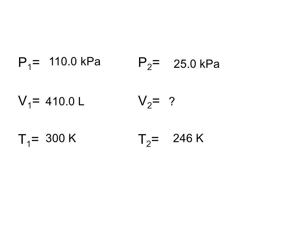 P1=P2=V1=V2=T1=T2=P1=P2=V1=V2=T1=T2= 410.0 L 300 K246 K 110.0 kPa 25.0 kPa ?