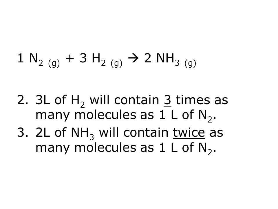 1 N 2 (g) + 3 H 2 (g) 2 NH 3 (g) 2.3L of H 2 will contain 3 times as many molecules as 1 L of N 2. 3.2L of NH 3 will contain twice as many molecules a