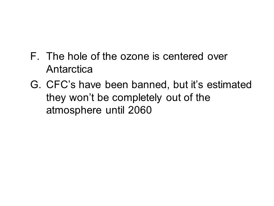 F.The hole of the ozone is centered over Antarctica G.CFCs have been banned, but its estimated they wont be completely out of the atmosphere until 206