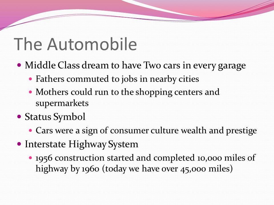 The Automobile Middle Class dream to have Two cars in every garage Fathers commuted to jobs in nearby cities Mothers could run to the shopping centers