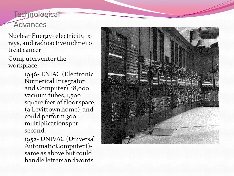 Technological Advances Nuclear Energy- electricity, x- rays, and radioactive iodine to treat cancer Computers enter the workplace 1946- ENIAC (Electro
