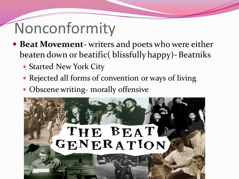 Nonconformity Beat Movement- writers and poets who were either beaten down or beatific( blissfully happy)- Beatniks Started New York City Rejected all