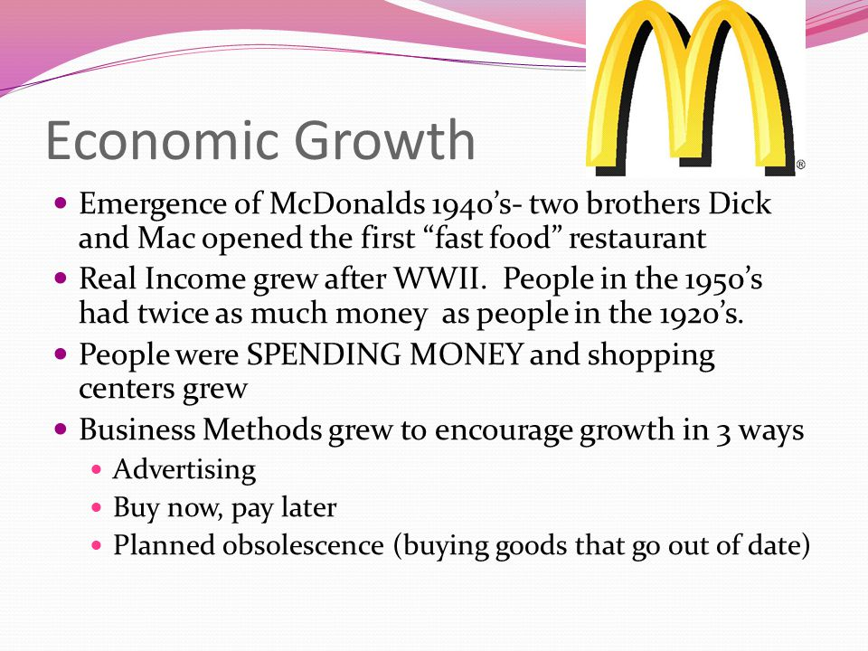 Economic Growth Emergence of McDonalds 1940s- two brothers Dick and Mac opened the first fast food restaurant Real Income grew after WWII. People in t