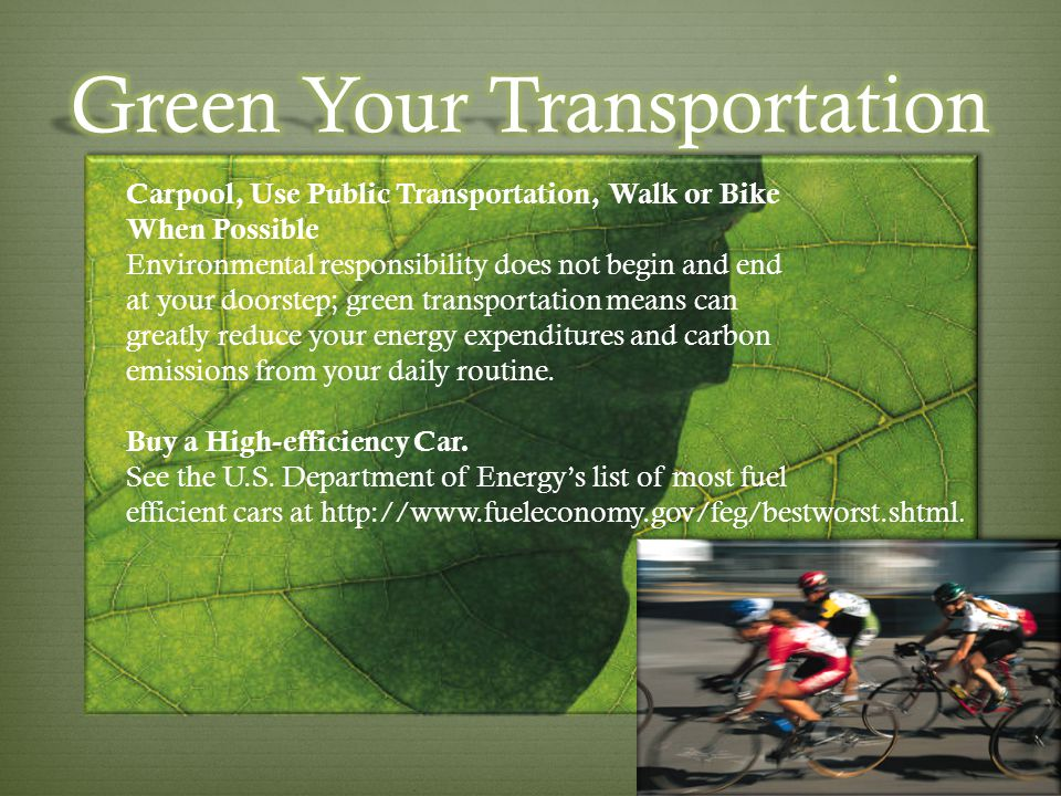 Carpool, Use Public Transportation, Walk or Bike When Possible Environmental responsibility does not begin and end at your doorstep; green transportat