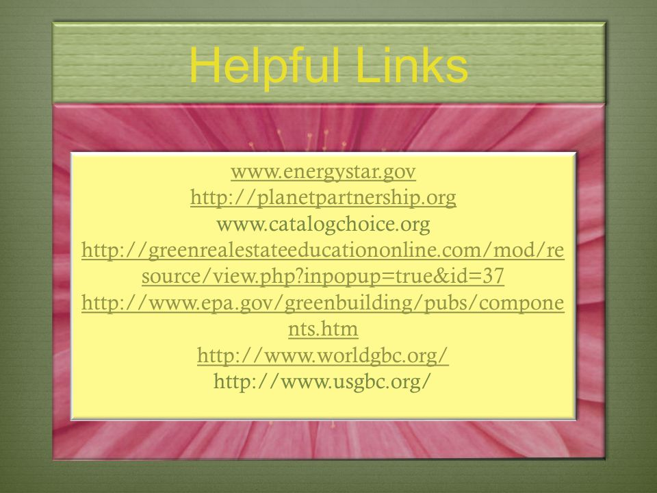 Helpful Links www.energystar.gov http://planetpartnership.org www.catalogchoice.org http://greenrealestateeducationonline.com/mod/re source/view.php?i