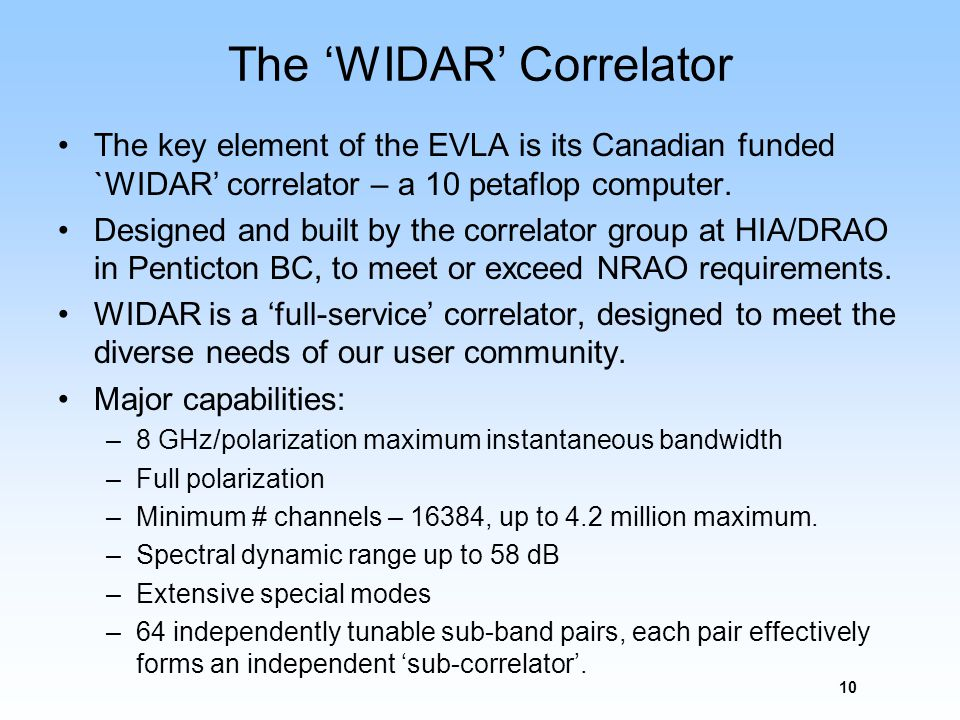 The WIDAR Correlator The key element of the EVLA is its Canadian funded `WIDAR correlator – a 10 petaflop computer. Designed and built by the correlat