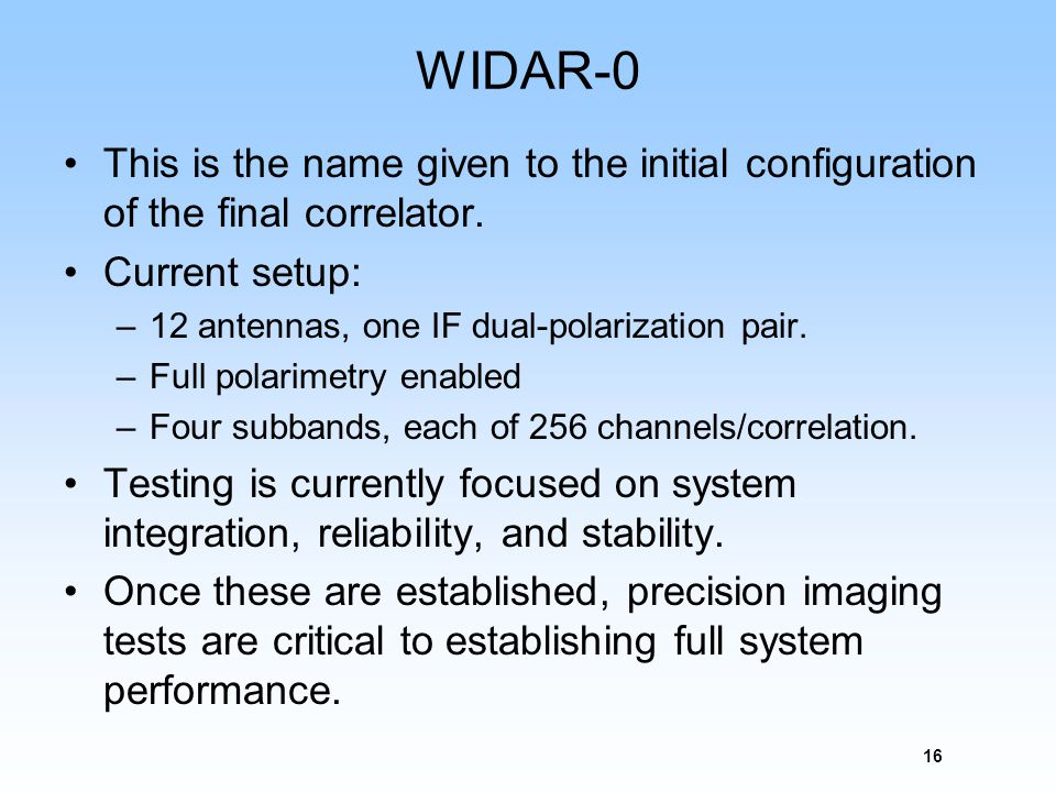 WIDAR-0 This is the name given to the initial configuration of the final correlator. Current setup: –12 antennas, one IF dual-polarization pair. –Full