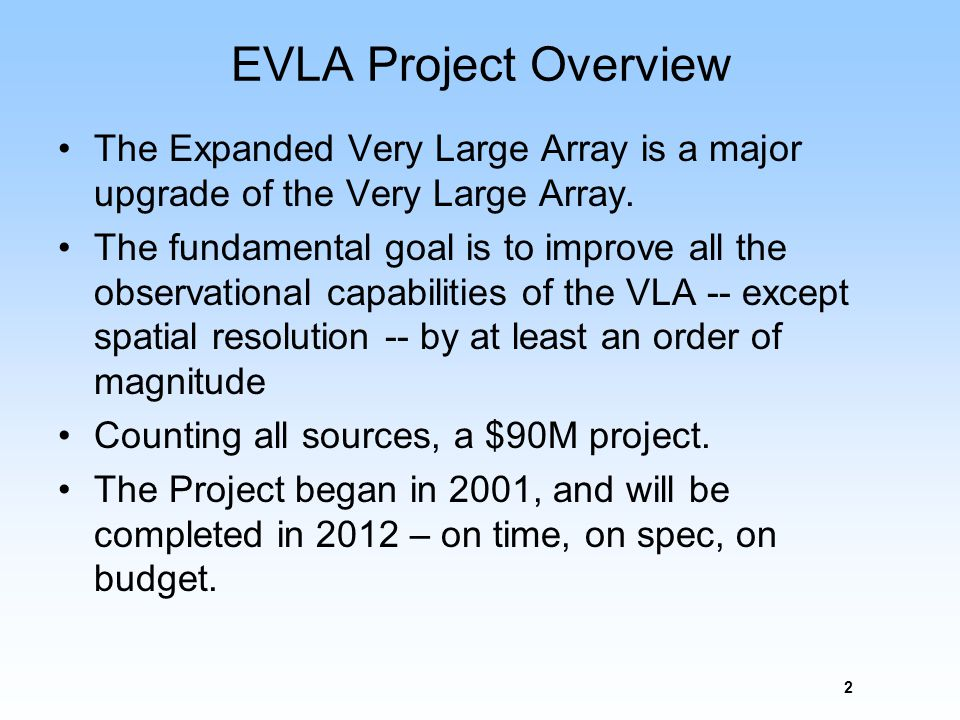 2 EVLA Project Overview The Expanded Very Large Array is a major upgrade of the Very Large Array. The fundamental goal is to improve all the observati