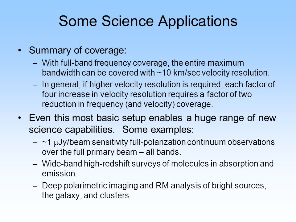 Some Science Applications Summary of coverage: –With full-band frequency coverage, the entire maximum bandwidth can be covered with ~10 km/sec velocit