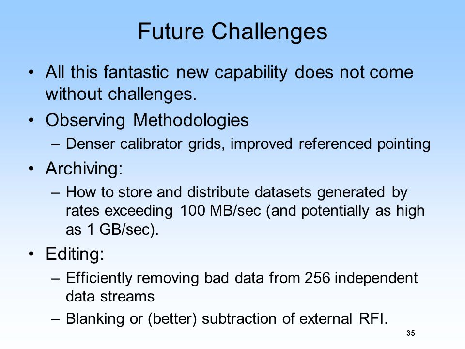 Future Challenges All this fantastic new capability does not come without challenges. Observing Methodologies –Denser calibrator grids, improved refer