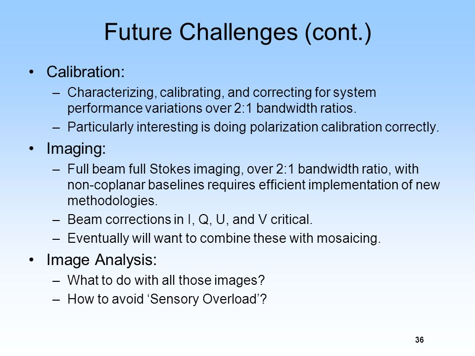 Future Challenges (cont.) Calibration: –Characterizing, calibrating, and correcting for system performance variations over 2:1 bandwidth ratios. –Part