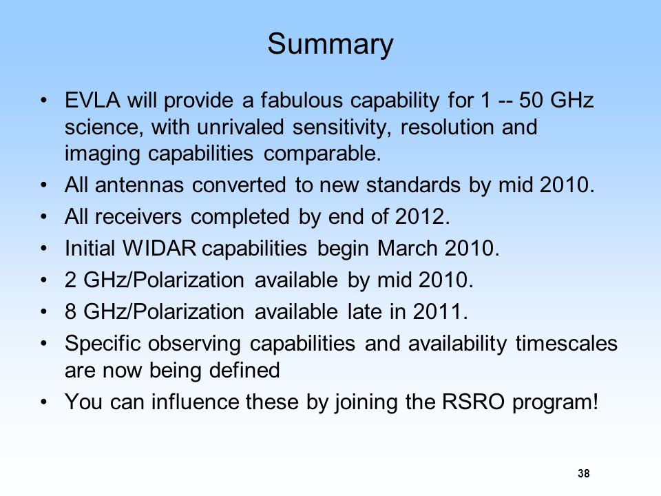 38 Summary EVLA will provide a fabulous capability for 1 -- 50 GHz science, with unrivaled sensitivity, resolution and imaging capabilities comparable