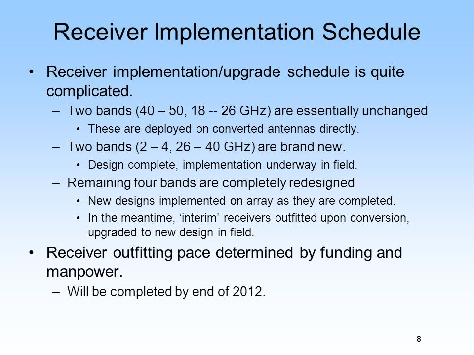 Receiver Implementation Schedule Receiver implementation/upgrade schedule is quite complicated. –Two bands (40 – 50, 18 -- 26 GHz) are essentially unc