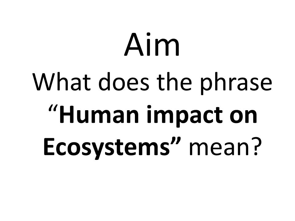 Aim What does the phraseHuman impact on Ecosystems mean?