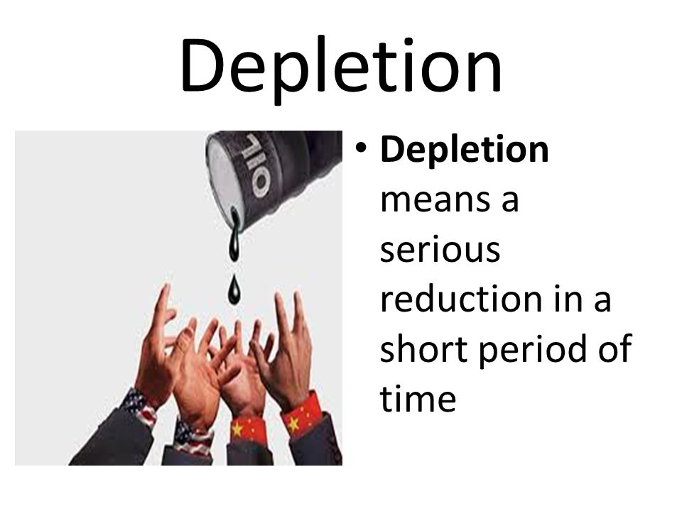 Depletion Depletion means a serious reduction in a short period of time
