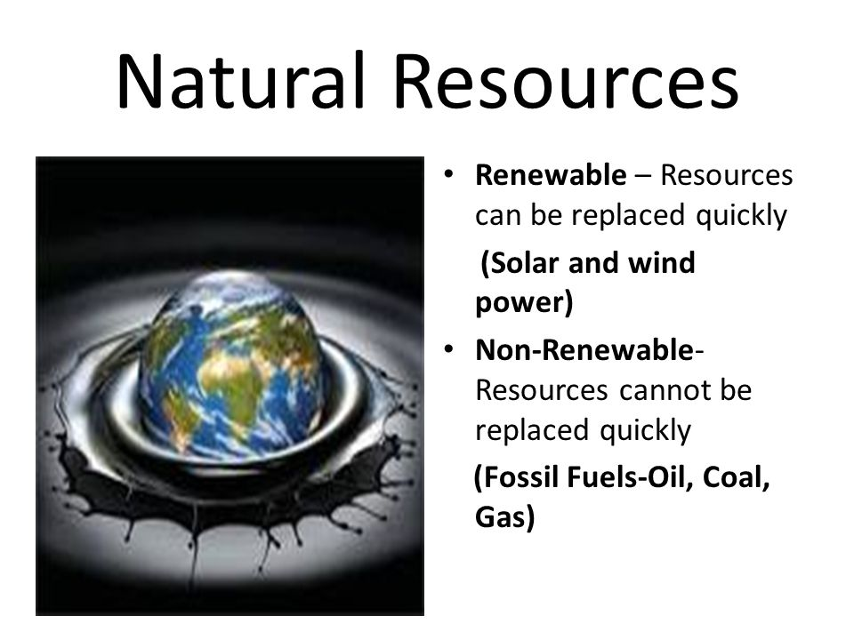 Natural Resources Renewable – Resources can be replaced quickly (Solar and wind power) Non-Renewable- Resources cannot be replaced quickly (Fossil Fue