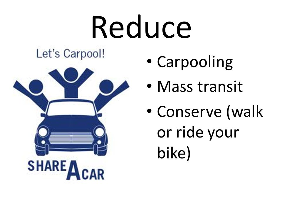 Reduce Carpooling Mass transit Conserve (walk or ride your bike)