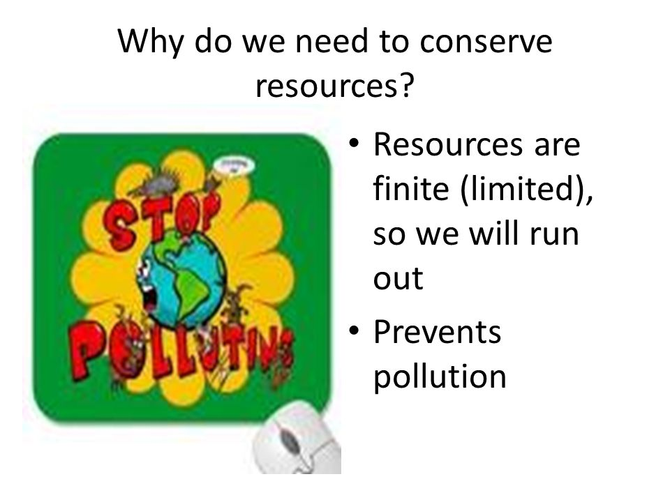 Why do we need to conserve resources? Resources are finite (limited), so we will run out Prevents pollution