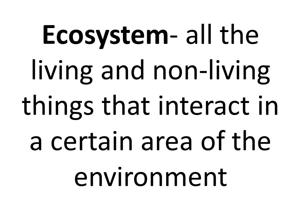 Ecosystem- all the living and non-living things that interact in a certain area of the environment